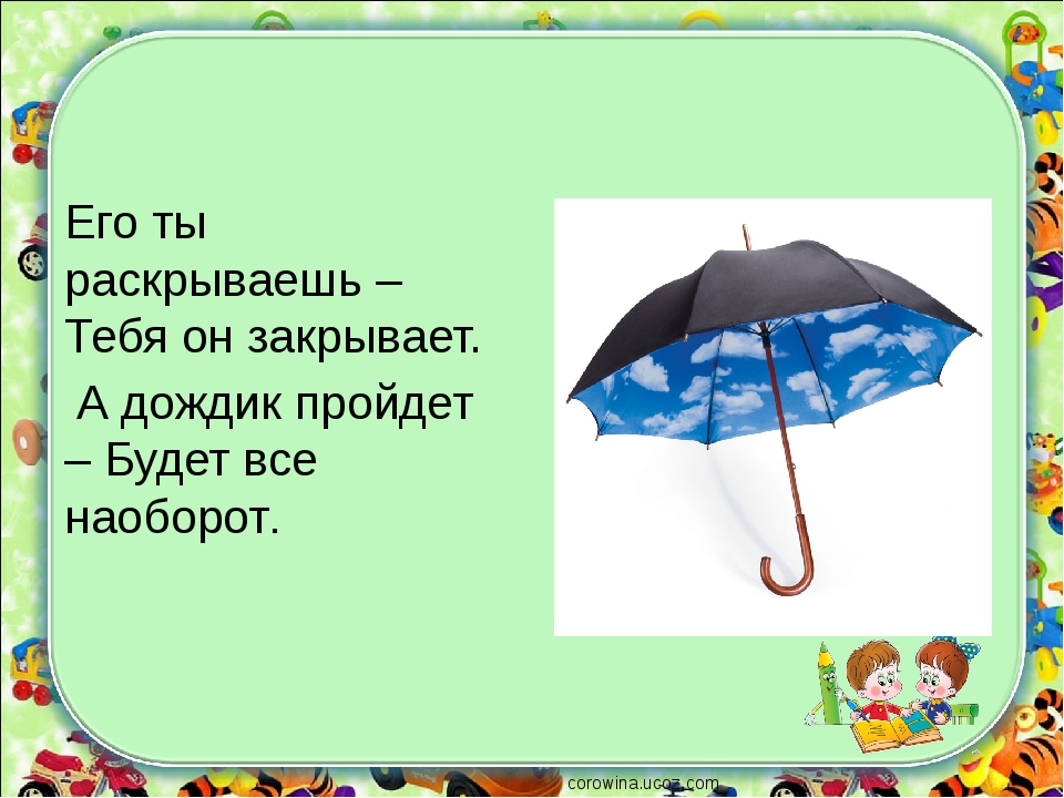 Его ты раскрываешь – Тебя он закрывает. А дождик пройдет – Будет все наоборот...