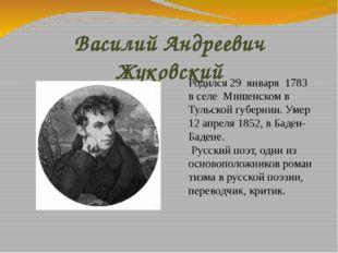 Василий Андреевич Жуковский Родился 29 января 1783 в селе Мишенском в Тульск