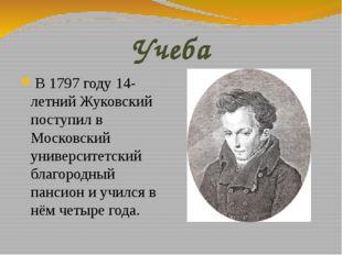 Учеба В 1797 году 14-летний Жуковский поступил в Московский университетский б