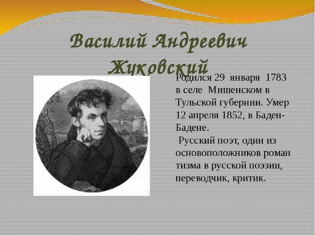 Василий Андреевич Жуковский Родился 29 января 1783 в селе Мишенском в Тульск...