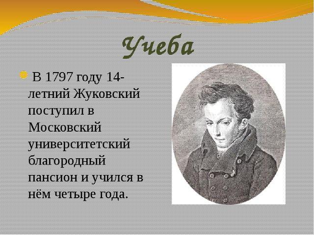 Учеба В 1797 году 14-летний Жуковский поступил в Московский университетский б...