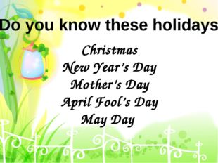 Christmas New Year's Day Mother's Day April Fool's Day May Day Do you know th