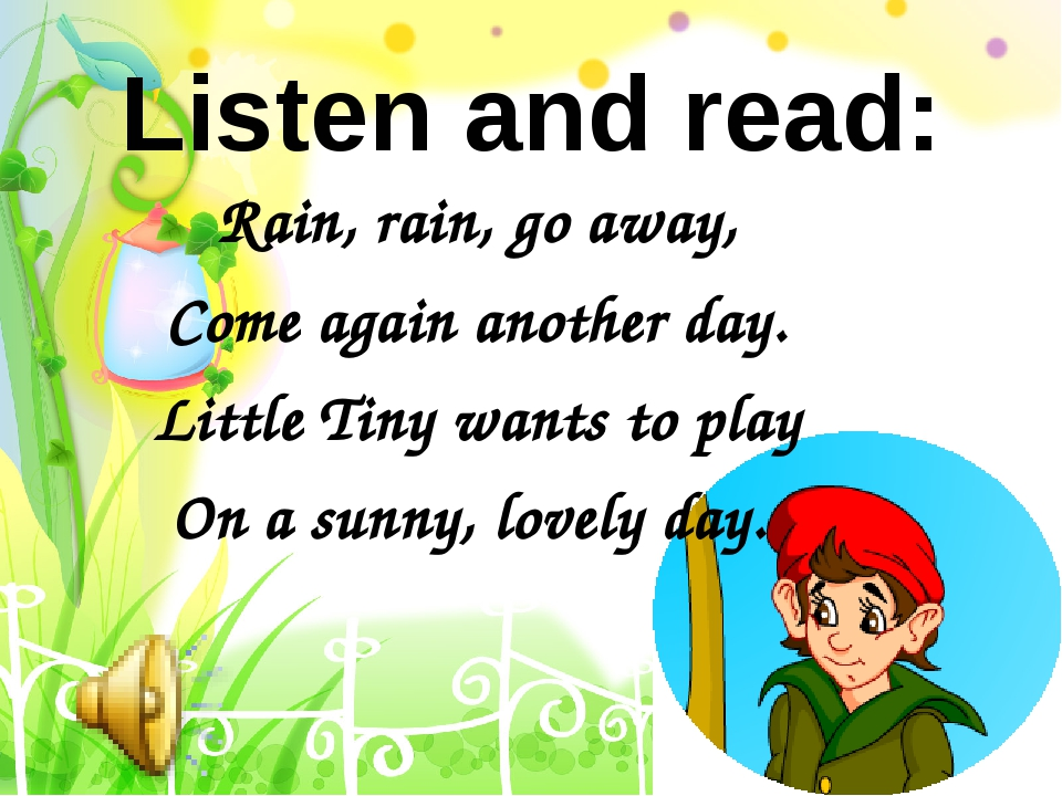 Rain, rain, go away, Come again another day. Little Tiny wants to play On a s...