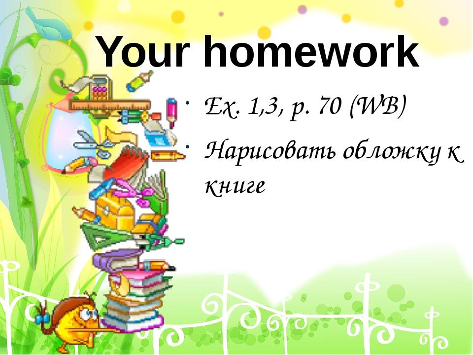 Ex. 1,3, p. 70 (WB) Нарисовать обложку к книге Your homework