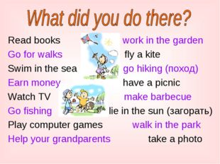 Read books work in the garden Go for walks fly a kite Swim in the sea go hiki