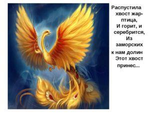 Распустила хвост жар-птица, И горит, и серебрится, Из заморских к нам долин Э