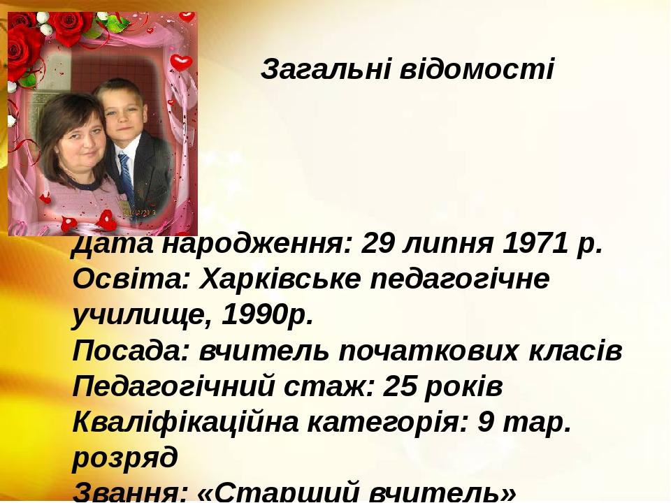 Загальні відомості Дата народження: 29 липня 1971 р. Освіта: Харківське педаг...