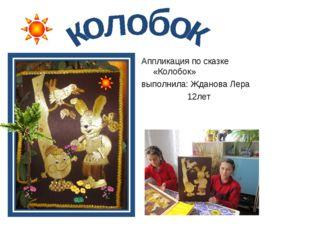 Аппликация по сказке «Колобок» выполнила: Жданова Лера 12лет