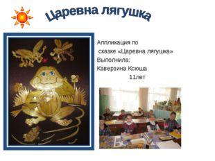 Аппликация по сказке «Царевна лягушка» Выполнила: Каверзина Ксюша 11лет
