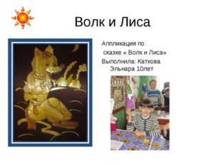 Волк и Лиса Аппликация по сказке « Волк и Лиса» Выполнила: Каткова Эльнара 10