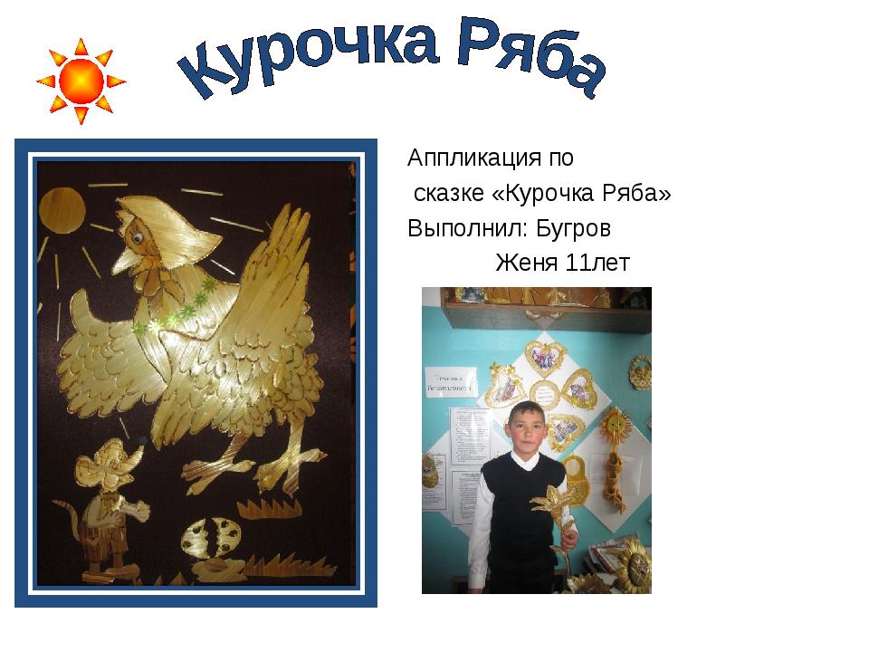 Аппликация по сказке «Курочка Ряба» Выполнил: Бугров Женя 11лет
