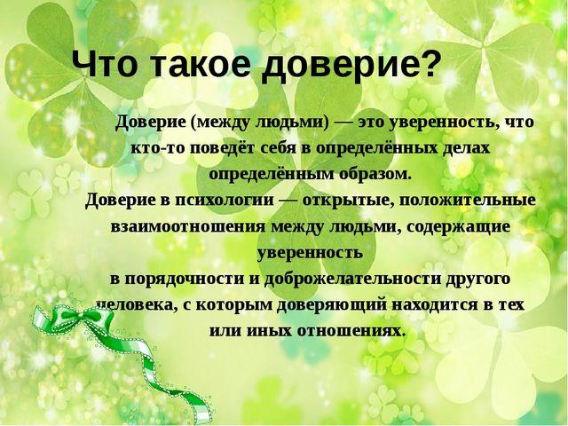 Доверие(между людьми)— это уверенность, что кто-то поведёт себя в определён...