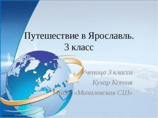 Путешествие в Ярославль. 3 класс Ученица 3 класса Кухар Ксения МБОУ «Михалевс