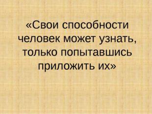 «Свои способности человек может узнать, только попытавшись приложить их»