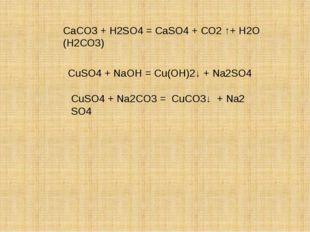 СаСO3 + H2SO4 = СаSO4 + СО2 ↑+ Н2О (Н2СО3) CuSO4 + NaOH = Cu(OН)2↓ + Na2SO4