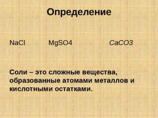 Определение NaCl MgSO4 CaCO3 Соли – это сложные вещества, образованные атомам