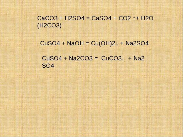 СаСO3 + H2SO4 = СаSO4 + СО2 ↑+ Н2О (Н2СО3) CuSO4 + NaOH = Cu(OН)2↓ + Na2SO4...