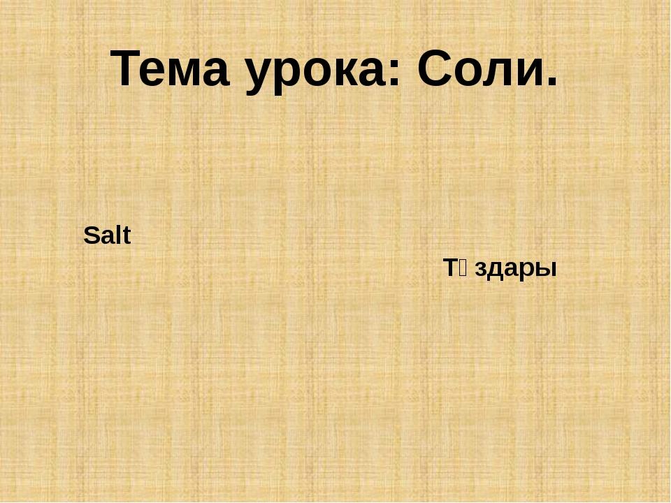 Тема урока: Соли. Salt Тұздары