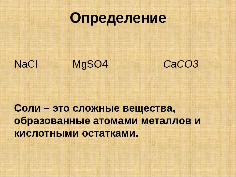 Определение NaCl MgSO4 CaCO3 Соли – это сложные вещества, образованные атомам...