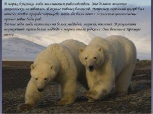 В морях Арктики люди занимаются рыболовством. Это делают зачастую хищнически,
