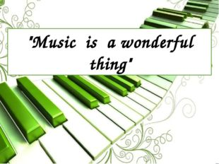 """Music is a wonderful thing"""