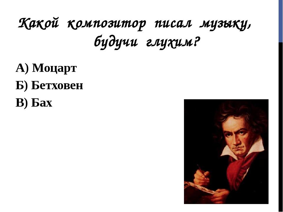Какой композитор писал музыку, будучи глухим? А) Моцарт Б) Бетховен В) Бах