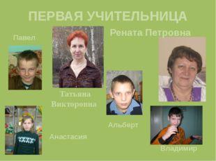 ПЕРВАЯ УЧИТЕЛЬНИЦА Татьяна Викторовна Рената Петровна Павел Анастасия Альберт