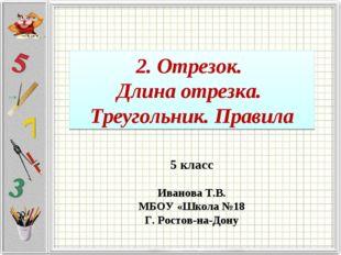 2. Отрезок. Длина отрезка. Треугольник. Правила 5 класс Иванова Т.В. МБОУ «Шк