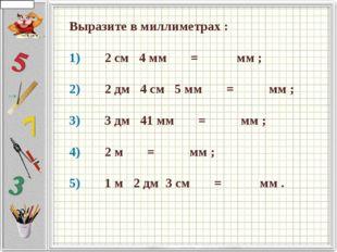 Выразите в миллиметрах : 1)   2 см  4 мм    =     мм ;  2)