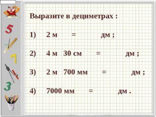 Выразите в дециметрах :  1)   2 м    =     дм ;  2)   4 м