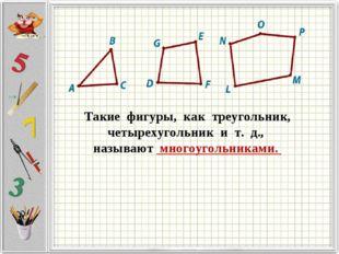 Такие фигуры,как треугольник, четырехугольник и т. д.,  называют