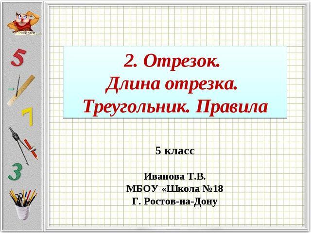2. Отрезок. Длина отрезка. Треугольник. Правила 5 класс Иванова Т.В. МБОУ «Шк...