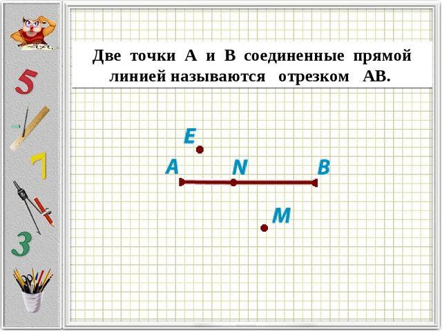 Дветочки AиBсоединенныепрямой линиейназываютсяотрезком АВ.