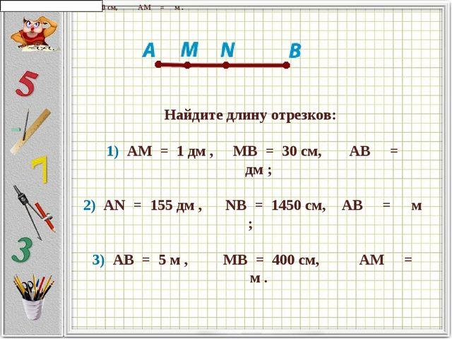 Найдите длину отрезков:   1) AM = 1 дм ,   MB = 30 см,      ...
