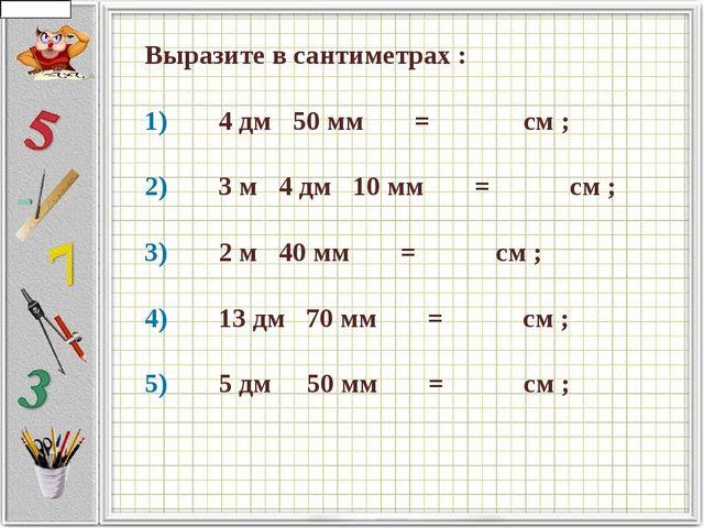 Выразите в сантиметрах : 1)   4 дм  50 мм    =     см ;  2)...