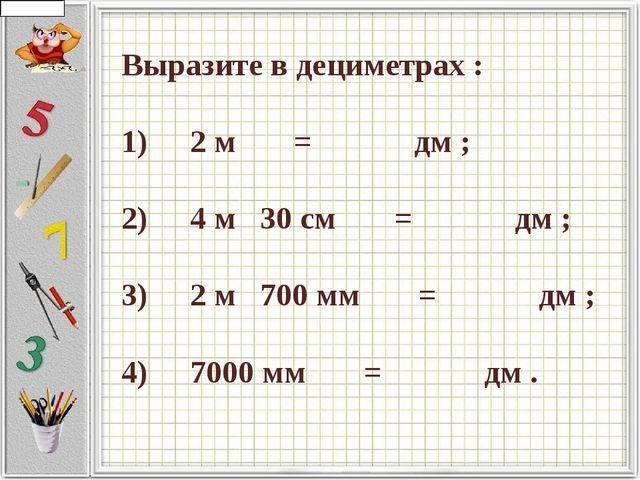 Выразите в дециметрах :  1)   2 м    =     дм ;  2)   4 м...