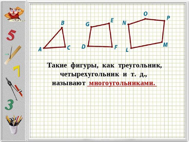 Такие фигуры,как треугольник, четырехугольник и т. д.,  называют...