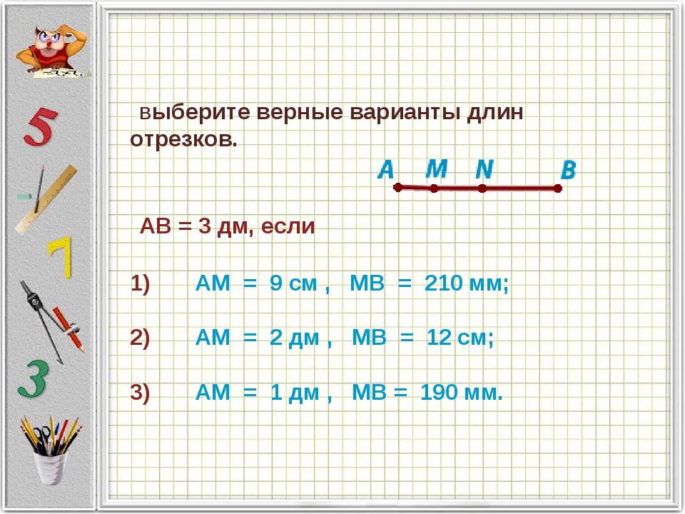 Выберите верные варианты длин отрезков.    AB = 3 дм, если      ...