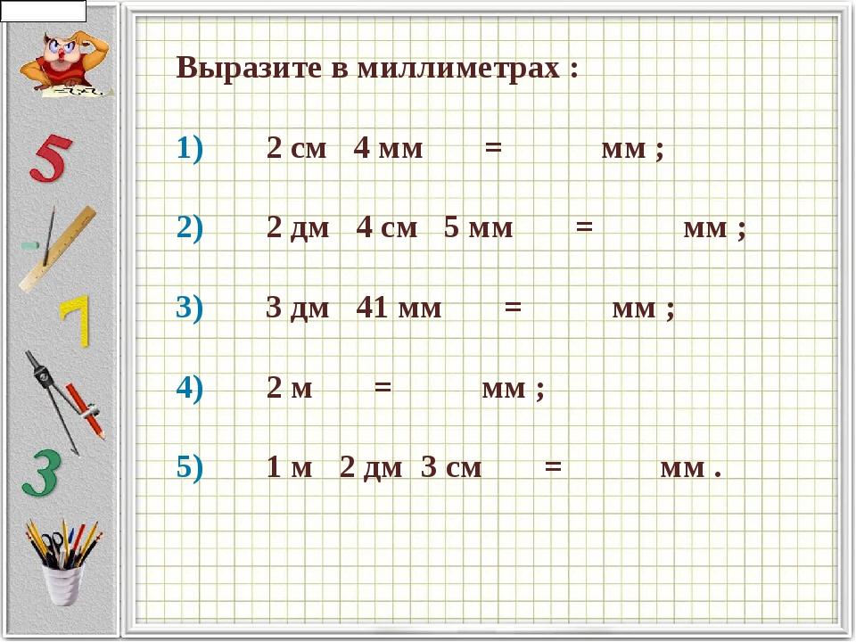 Выразите в миллиметрах : 1)   2 см  4 мм    =     мм ;  2)...