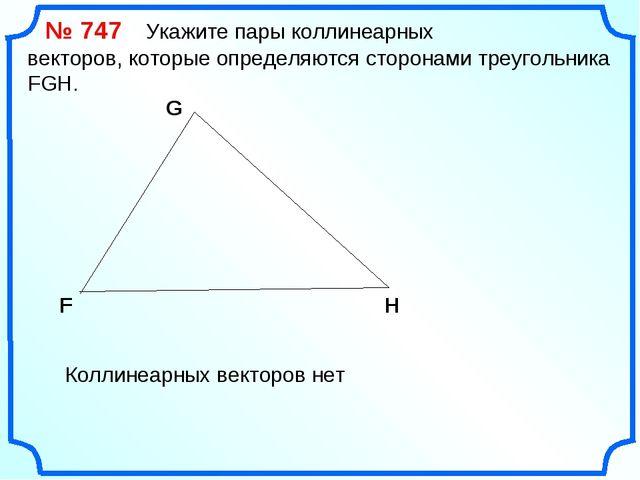 № 747 Укажите пары коллинеарных векторов, которые определяются сторонами тре...