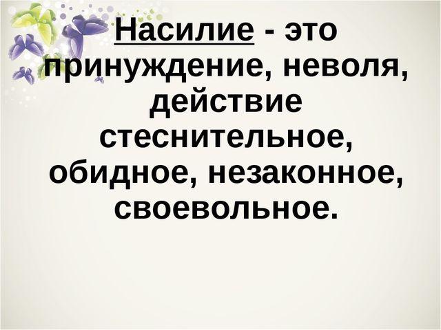 Насилие - это принуждение, неволя, действие стеснительное, обидное, незаконно...