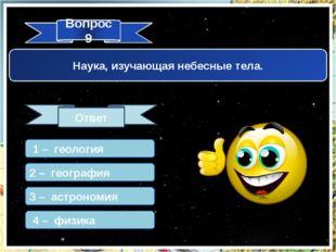 Вопрос 9 Ответ Наука, изучающая небесные тела. 1 – геология 2 – география 3 –