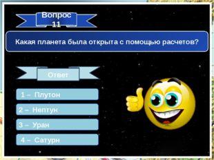 Вопрос 11 Ответ Какая планета была открыта с помощью расчетов? 1 – Плутон 2 –