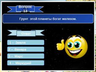 Вопрос 13 Ответ Грунт этой планеты богат железом. 1 – Земля 2 – Венера 3 – Ма