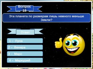 Вопрос 15 Ответ Эта планета по размерам лишь немного меньше Земли? 1 – Луна 2