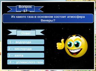 Вопрос 17 Ответ Из какого газа в основном состоит атмосфера Венеры? 1 – водор