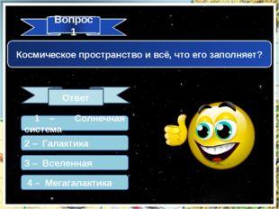 Вопрос 1 Ответ Космическое пространство и всё, что его заполняет? 1 – Солнечн