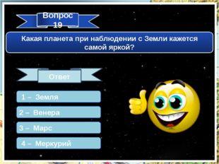 Вопрос 19 Какая планета при наблюдении с Земли кажется самой яркой? Ответ 1 –