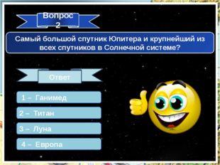 Вопрос 2 Ответ Самый большой спутник Юпитера и крупнейший из всех спутников в