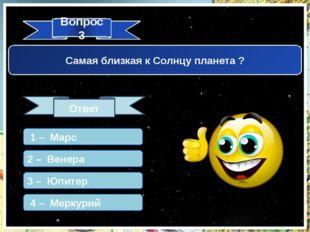 Вопрос 3 Ответ Самая близкая к Солнцу планета ? 1 – Марс 2 – Венера 3 – Юпите